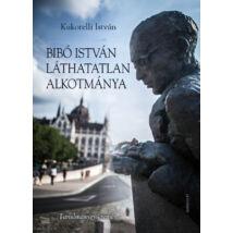 Bibó István láthatatlan alkotmánya - Tanulmánygyűjtemény