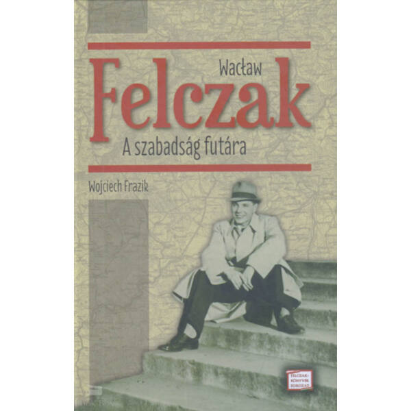 Wacław Felczak - A szabadság futára