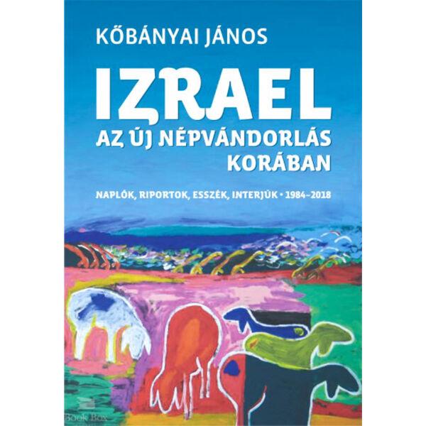 Izrael az új népvándorlás korában - Naplók, riportok, esszék, interjúk 1984-2018