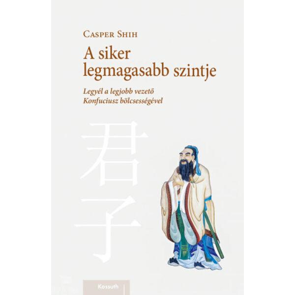 A siker legmagasabb szintje - Legyél a legjobb vezető Konfuciusz bölcsességével