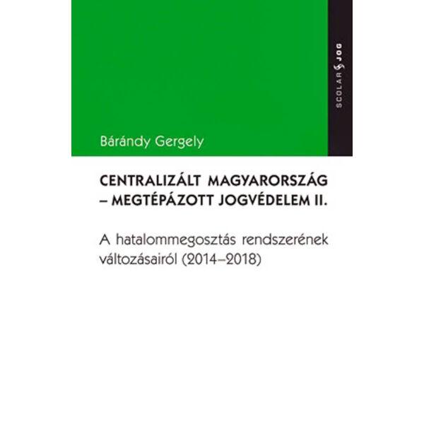 Centralizált Magyarország - Megtépázott jogvédelem II. - A hatalommegosztás rendszerének változásairól (2014-2018)