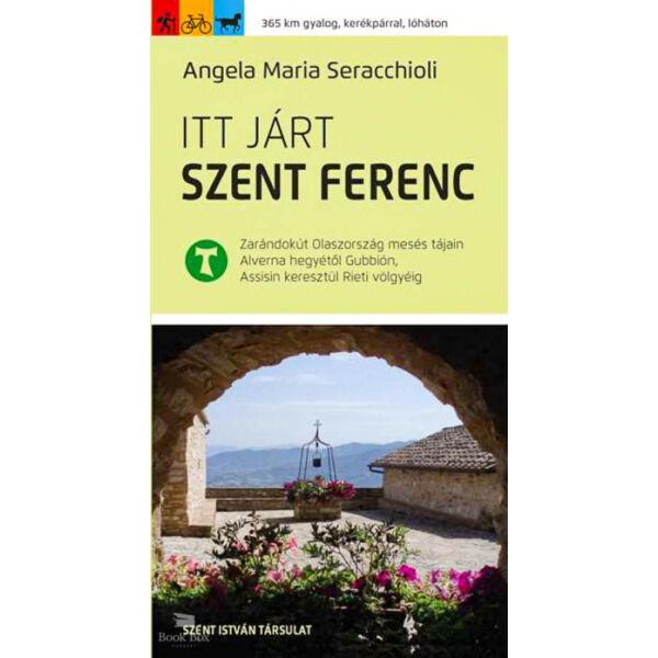 Itt járt Szent Ferenc - Zarándokút Olaszország mesés tájain Alverna hegyétől Gubbión, Assisin keresztül Rieti völgyéig