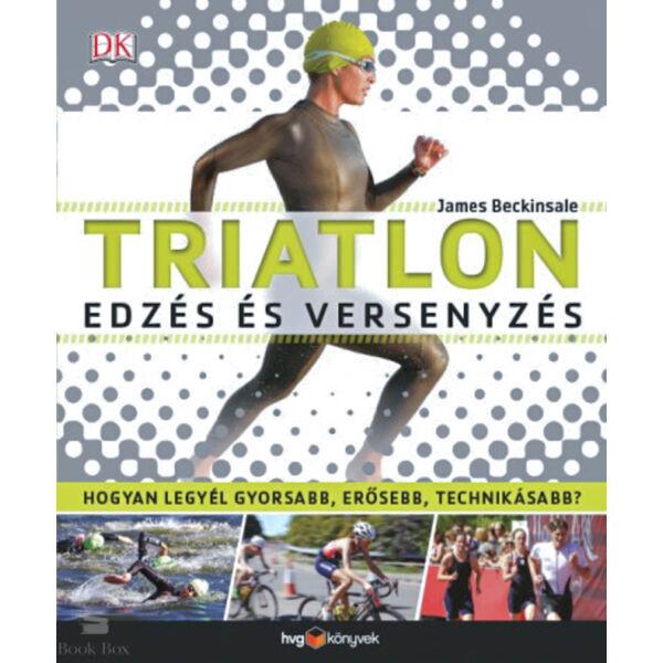 Triatlon - Edzés és versenyzés - Hogyan legyél gyorsabb, erősebb, technikásabb?