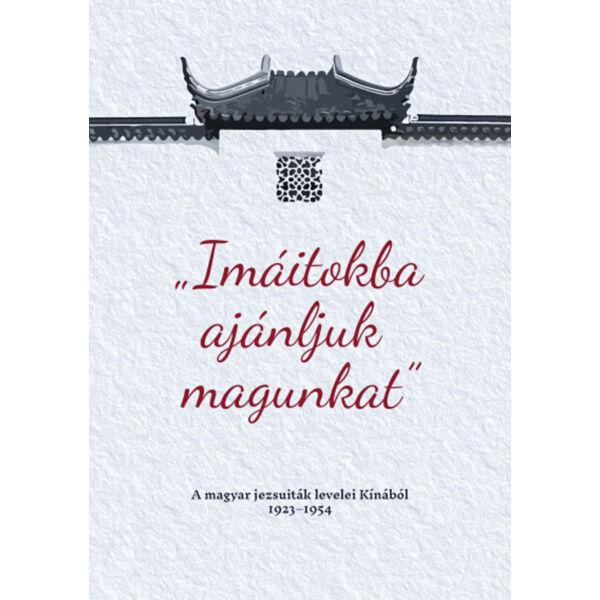Imáitokba ajánljuk magunkat - A magyar jezsuiták levelei Kínából 1923-1954